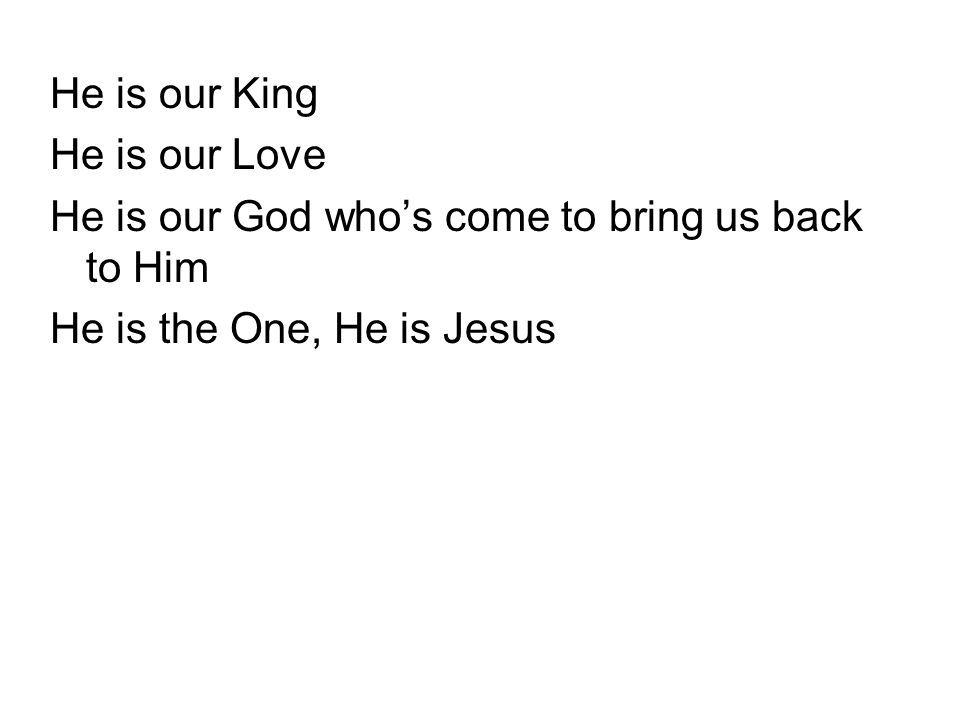 He is our King He is our Love He is our God who's come to bring us back to Him He is the One, He is Jesus