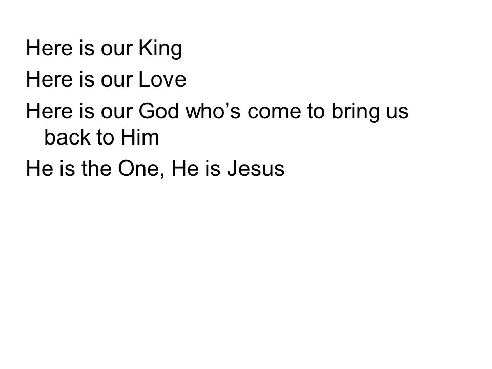 Here is our King Here is our Love Here is our God who's come to bring us back to Him He is the One, He is Jesus