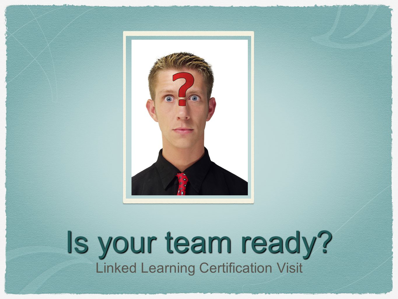 Is your team ready? Linked Learning Certification Visit