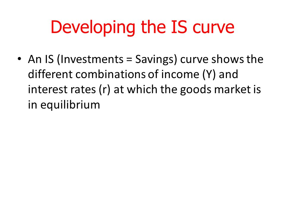 Developing the IS curve An IS (Investments = Savings) curve shows the different combinations of income (Y) and interest rates (r) at which the goods market is in equilibrium