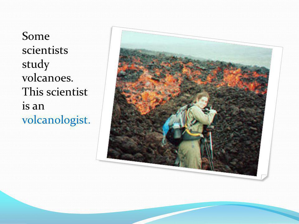 Some scientists study volcanoes. This scientist is an volcanologist.