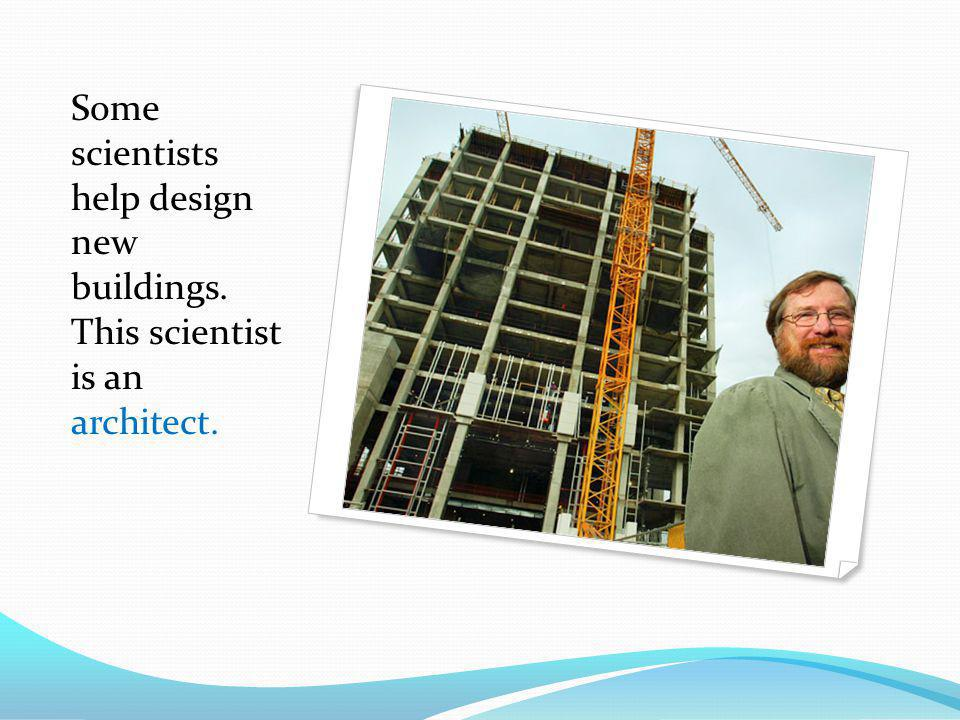 Some scientists help design new buildings. This scientist is an architect.