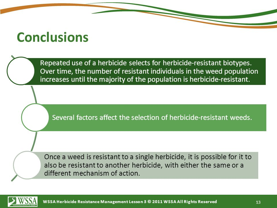 WSSA Herbicide Resistance Management Lesson 3 © 2011 WSSA All Rights Reserved Conclusions Repeated use of a herbicide selects for herbicide-resistant biotypes.