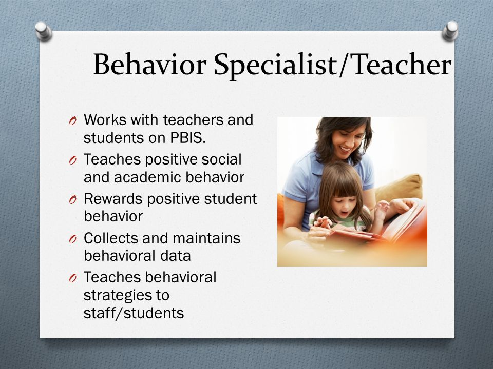 Behavior Specialist/Teacher O Works with teachers and students on PBIS.