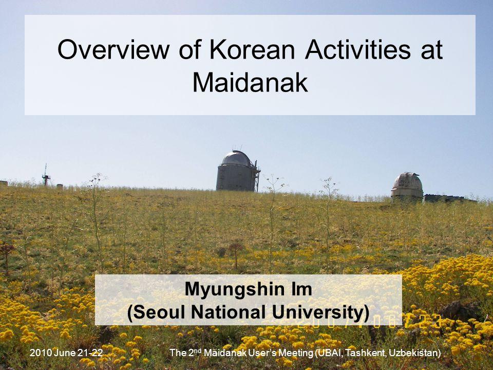 2010 June 21-22The 2 nd Maidanak User's Meeting (UBAI, Tashkent, Uzbekistan) Overview of Korean Activities at Maidanak Myungshin Im (Seoul National Un
