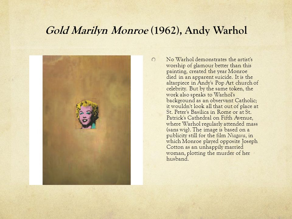 Gold Marilyn Monroe (1962), Andy Warhol No Warhol demonstrates the artist s worship of glamour better than this painting, created the year Monroe died in an apparent suicide.