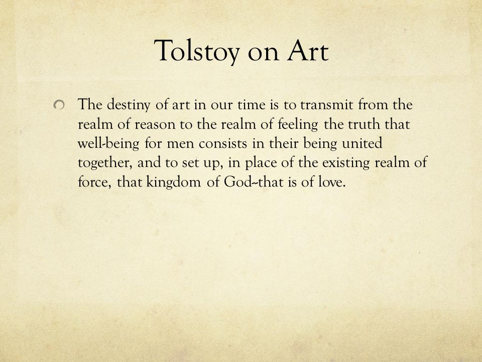 Tolstoy on Art The destiny of art in our time is to transmit from the realm of reason to the realm of feeling the truth that well-being for men consists in their being united together, and to set up, in place of the existing realm of force, that kingdom of God--that is of love.