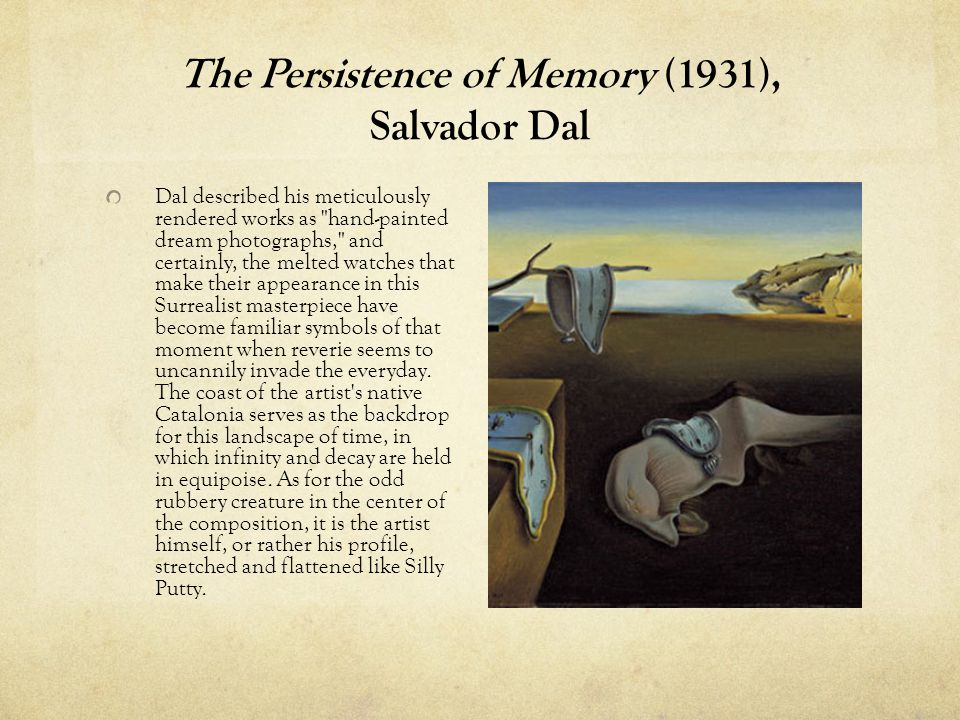 The Persistence of Memory (1931), Salvador Dal Dal described his meticulously rendered works as hand-painted dream photographs, and certainly, the melted watches that make their appearance in this Surrealist masterpiece have become familiar symbols of that moment when reverie seems to uncannily invade the everyday.
