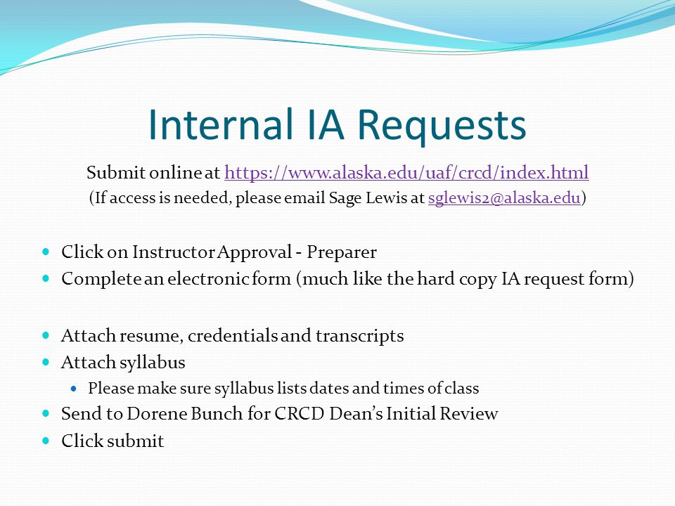 Internal ST Requests Click on Special Topics -Preparer Complete an electronic form Attach resume, credentials and transcripts Attach syllabus Please make sure syllabus lists dates and times of class Send to Dorene Bunch for CRCD Dean's Initial Review Click submit Submit online at https://www.alaska.edu/uaf/crcd/index.htmlhttps://www.alaska.edu/uaf/crcd/index.html