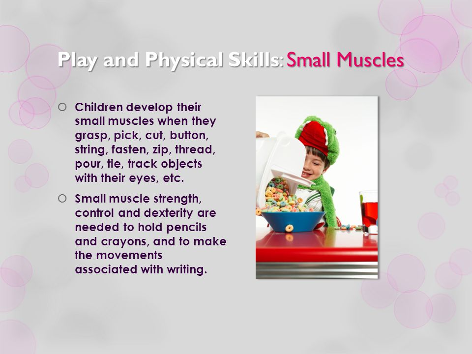 Play and Physical Skills: Small Muscles  Children develop their small muscles when they grasp, pick, cut, button, string, fasten, zip, thread, pour,