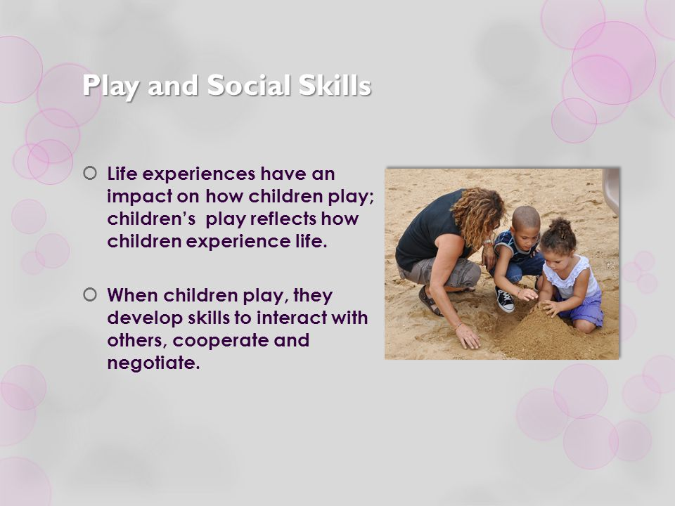 Play and Social Skills  Life experiences have an impact on how children play; children's play reflects how children experience life.  When children