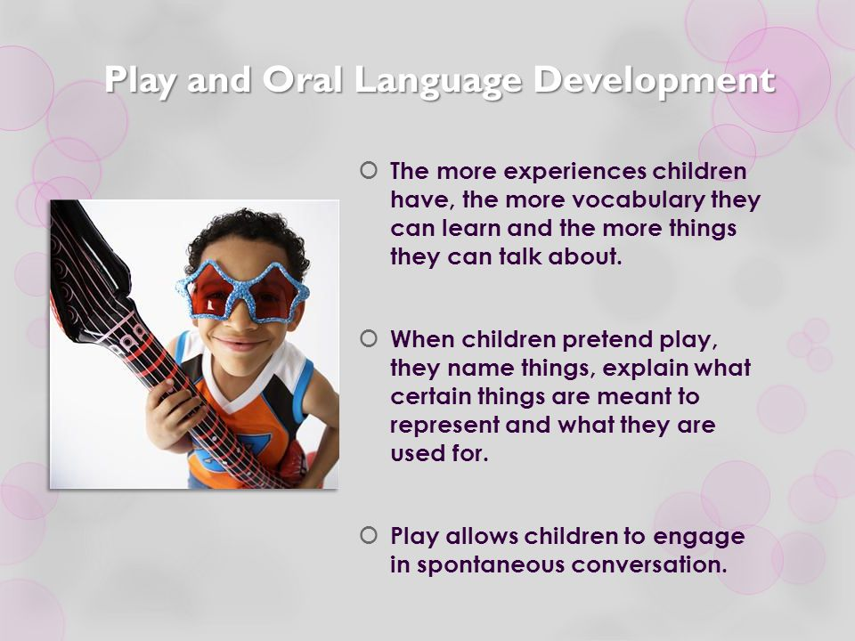 Play and Oral Language Development  The more experiences children have, the more vocabulary they can learn and the more things they can talk about. 