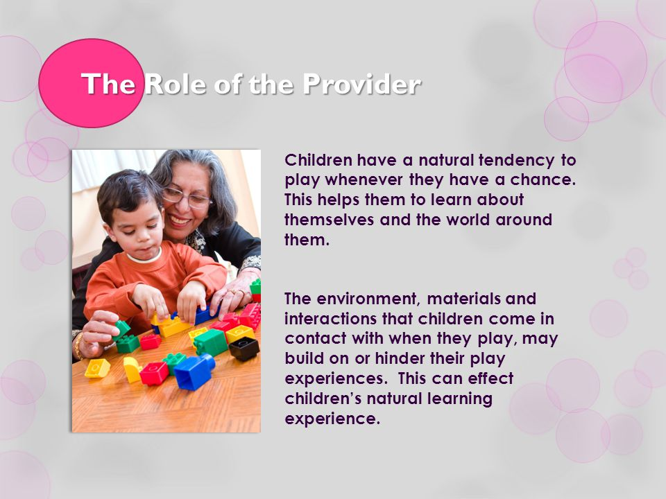 The Role of the Provider Children have a natural tendency to play whenever they have a chance. This helps them to learn about themselves and the world