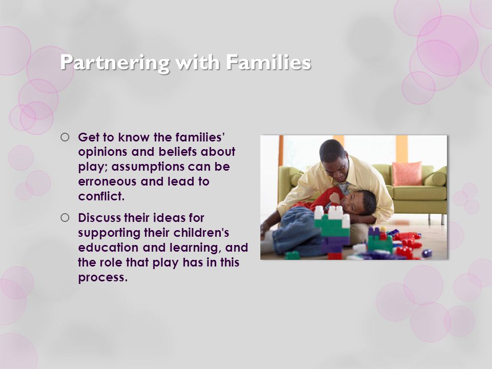 Partnering with Families  Get to know the families' opinions and beliefs about play; assumptions can be erroneous and lead to conflict.  Discuss the