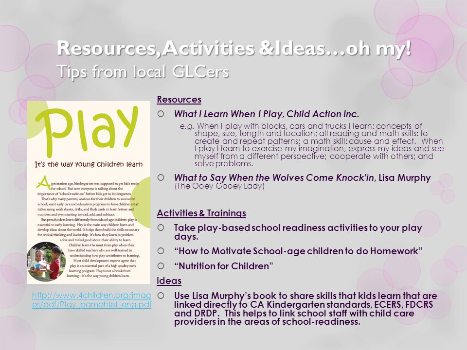 Resources, Activities &Ideas…oh my! Tips from local GLCers Resources  What I Learn When I Play, Child Action Inc. e.g. When I play with blocks, cars