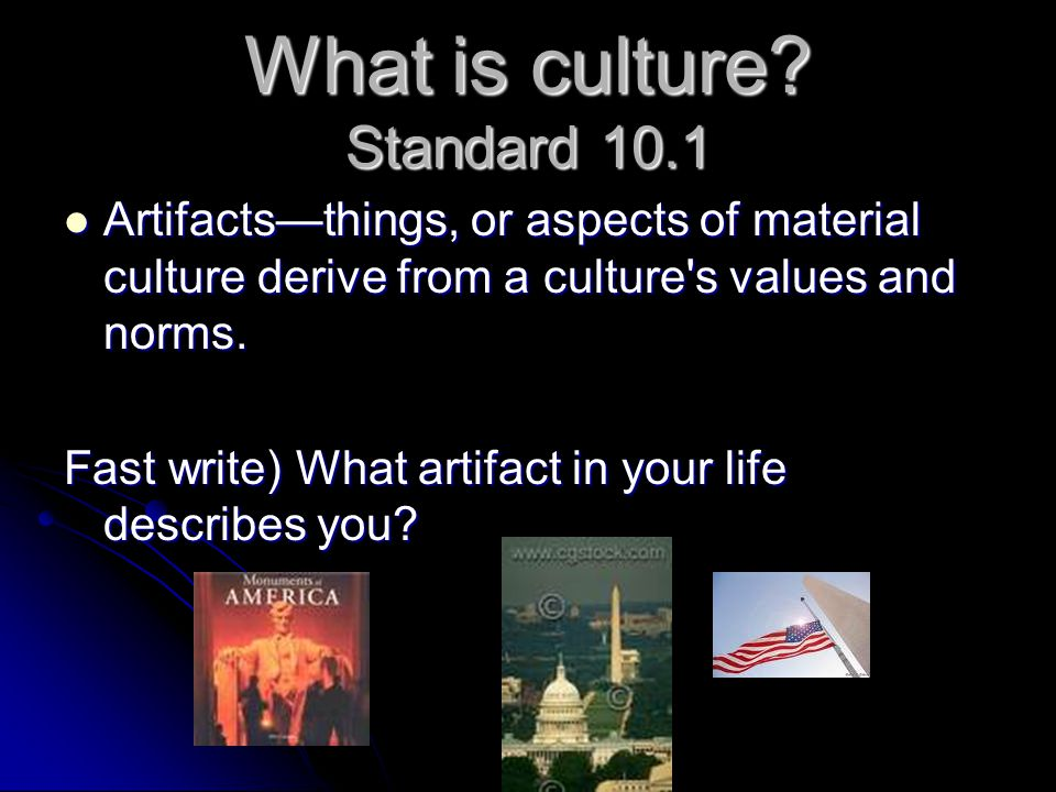 What is culture? Standard 10.1 Artifacts—things, or aspects of material culture derive from a culture's values and norms. Artifacts—things, or aspects
