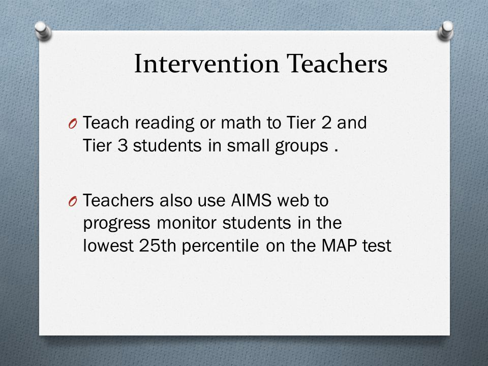 Intervention Teachers O Teach reading or math to Tier 2 and Tier 3 students in small groups.