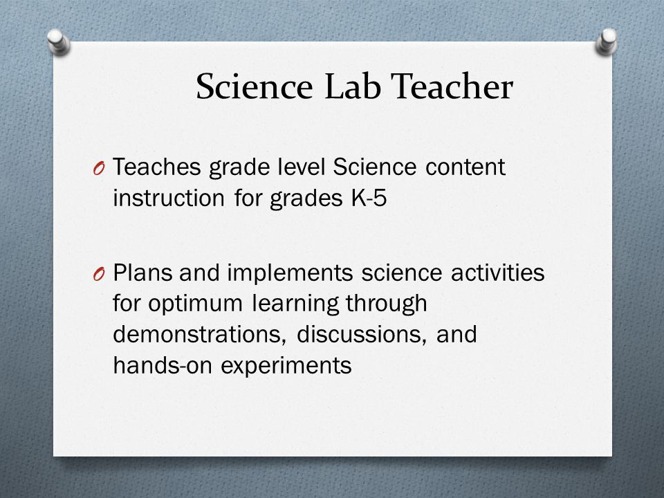 Science Lab Teacher O Teaches grade level Science content instruction for grades K-5 O Plans and implements science activities for optimum learning through demonstrations, discussions, and hands-on experiments