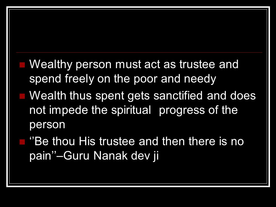 Wealthy person must act as trustee and spend freely on the poor and needy Wealth thus spent gets sanctified and does not impede the spiritual progress of the person ''Be thou His trustee and then there is no pain''–Guru Nanak dev ji