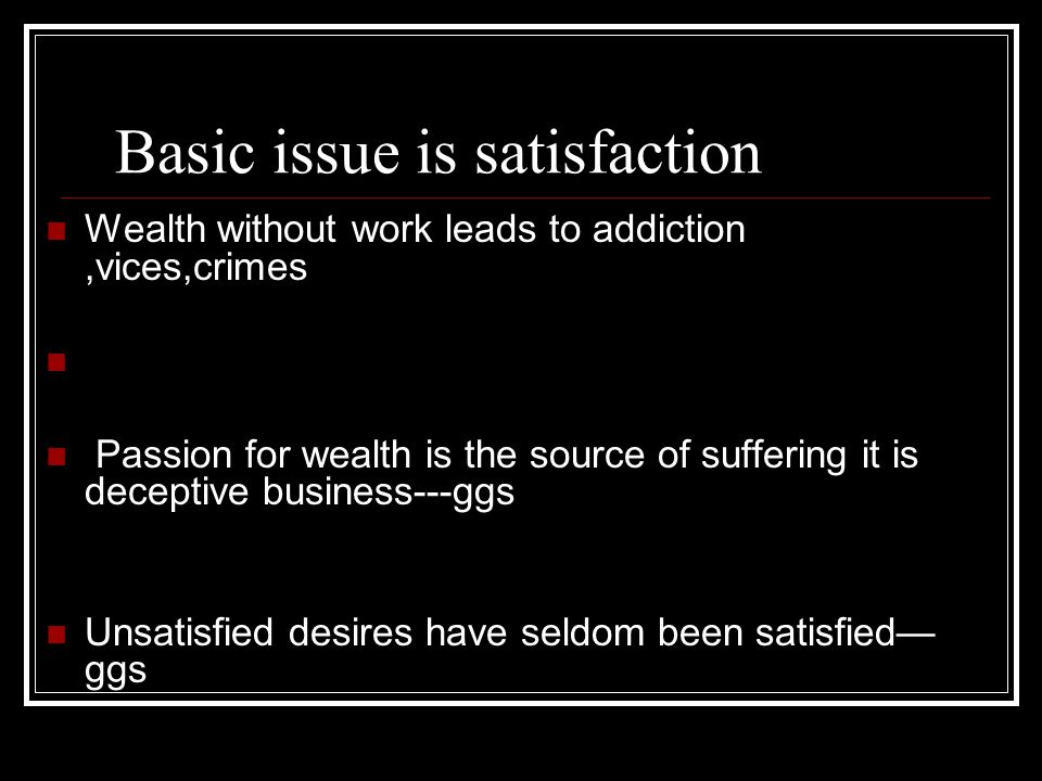 Basic issue is satisfaction Wealth without work leads to addiction,vices,crimes Passion for wealth is the source of suffering it is deceptive business---ggs Unsatisfied desires have seldom been satisfied— ggs