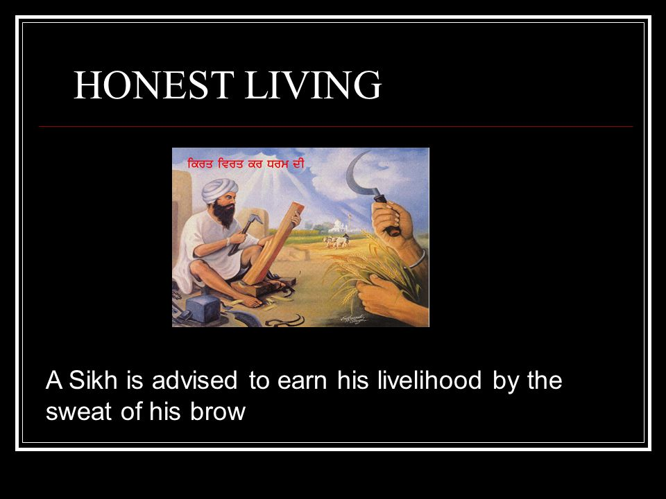 HONEST LIVING A Sikh is advised to earn his livelihood by the sweat of his brow