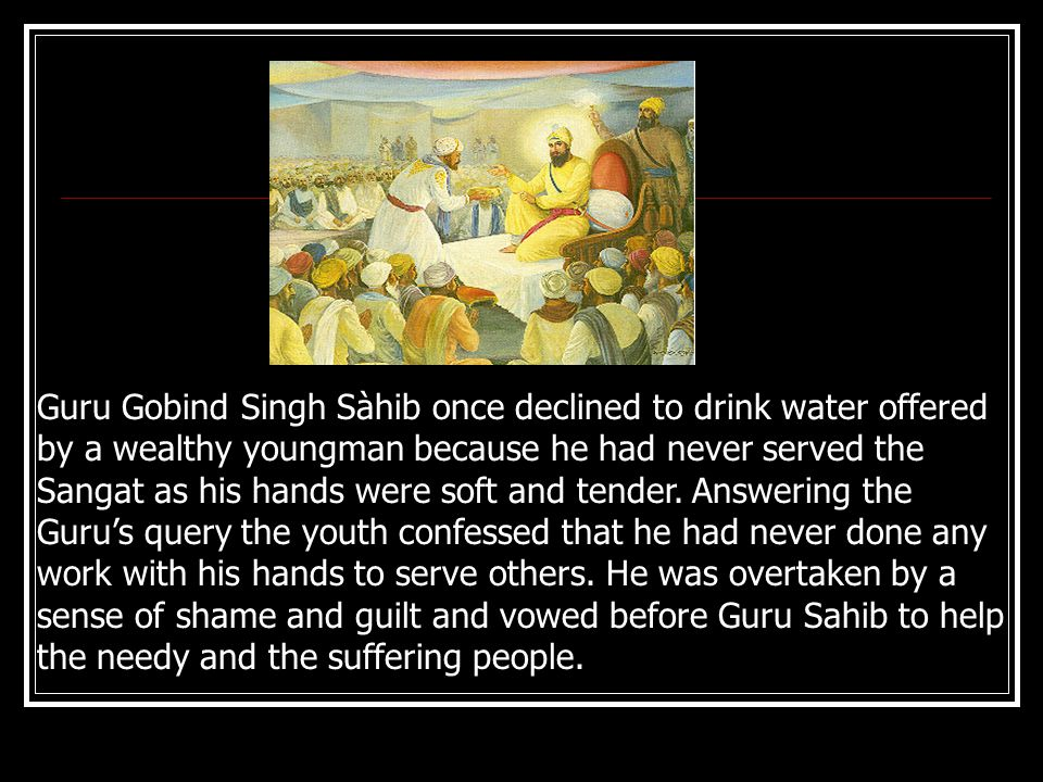 Guru Gobind Singh Sàhib once declined to drink water offered by a wealthy youngman because he had never served the Sangat as his hands were soft and tender.
