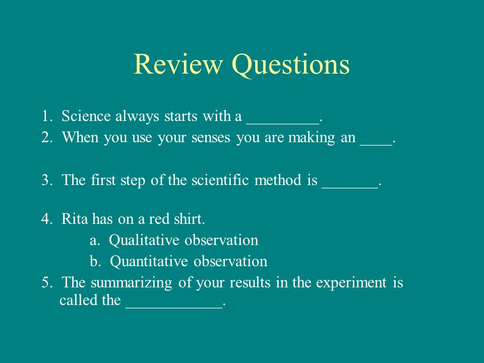 Review Questions 1.Science always starts with a _________.