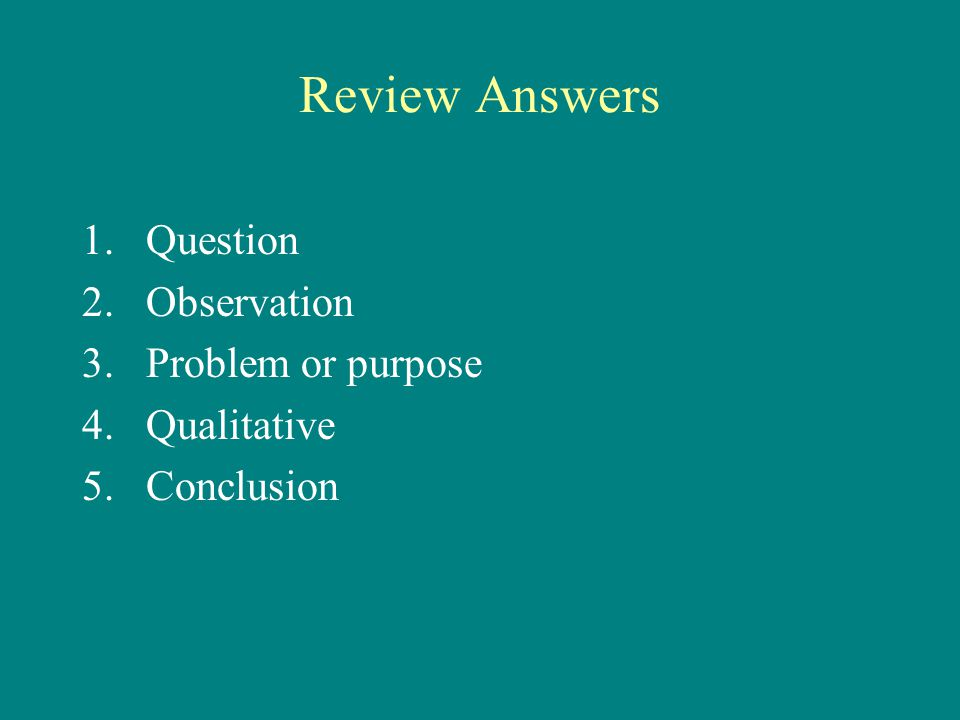 Review Answers 1.Question 2.Observation 3.Problem or purpose 4.Qualitative 5. Conclusion