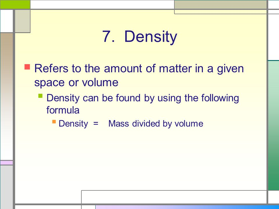 7. Density Refers to the amount of matter in a given space or volume Density can be found by using the following formula Density = Mass divided by vol