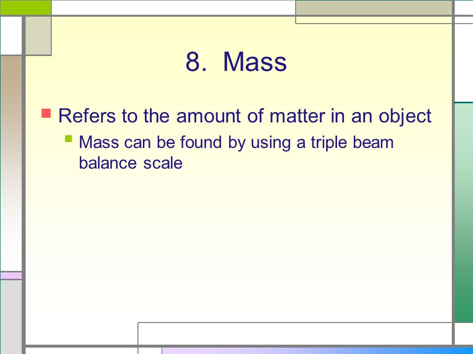 8. Mass Refers to the amount of matter in an object Mass can be found by using a triple beam balance scale
