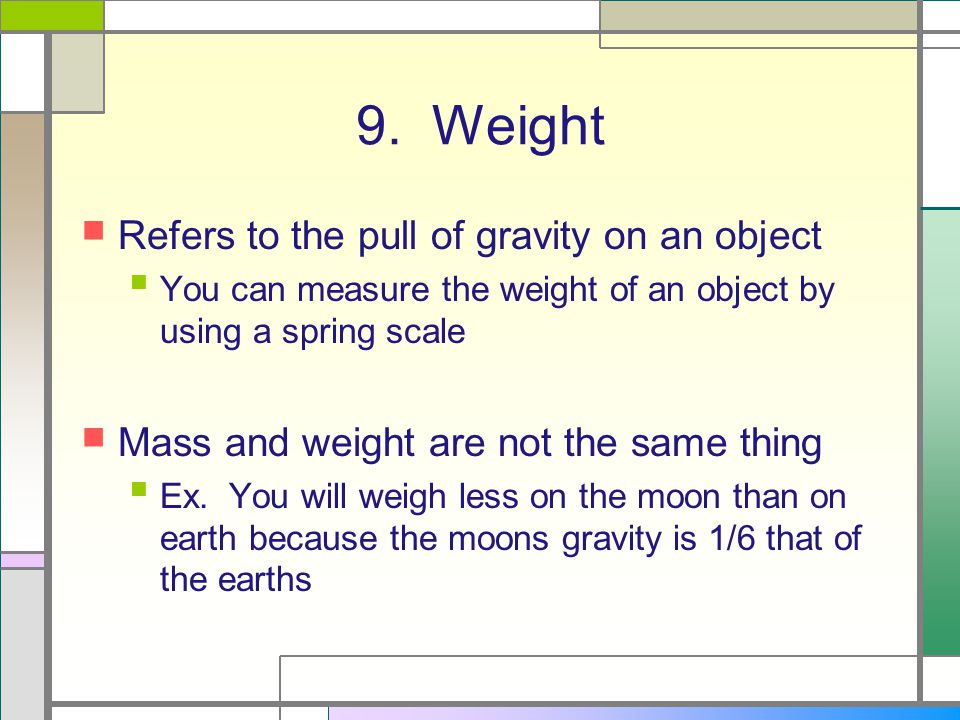 9. Weight Refers to the pull of gravity on an object You can measure the weight of an object by using a spring scale Mass and weight are not the same