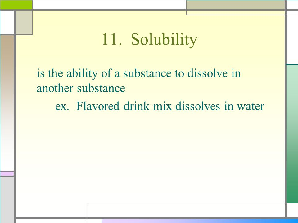 11. Solubility is the ability of a substance to dissolve in another substance ex. Flavored drink mix dissolves in water