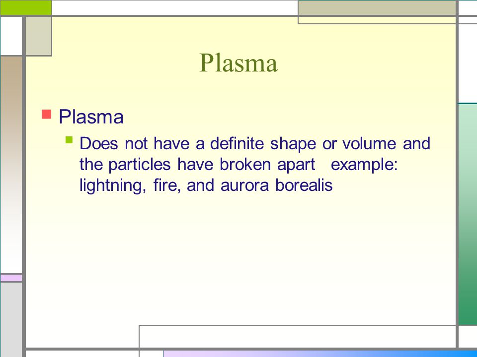 Plasma Does not have a definite shape or volume and the particles have broken apart example: lightning, fire, and aurora borealis