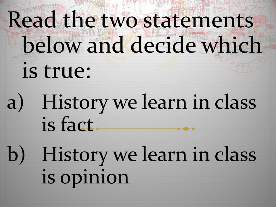 Read the two statements below and decide which is true: a)History we learn in class is fact b)History we learn in class is opinion