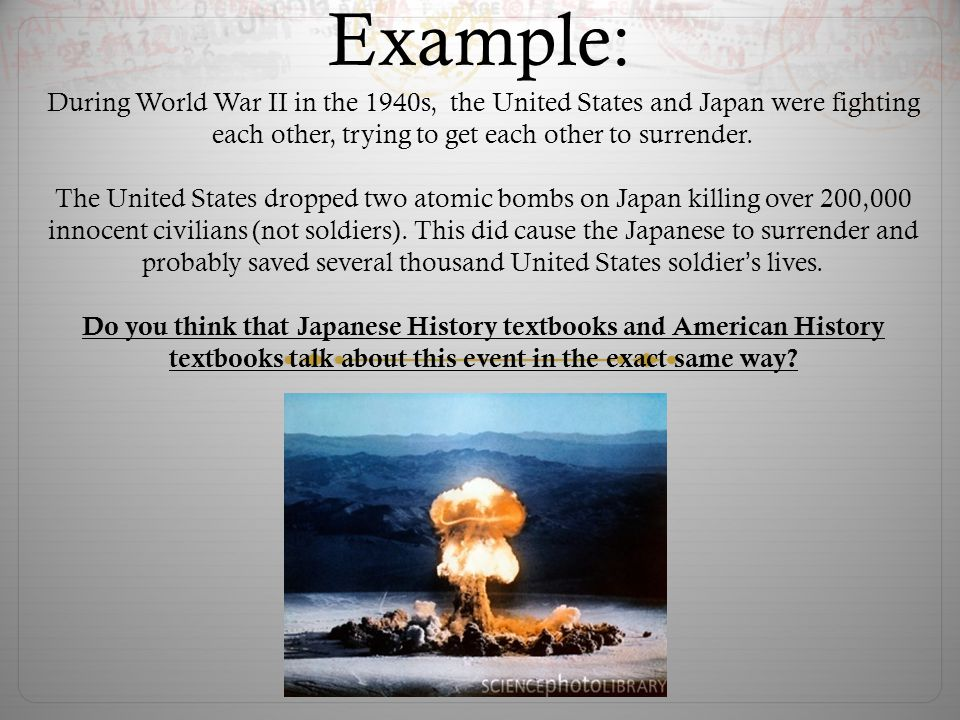 Example: During World War II in the 1940s, the United States and Japan were fighting each other, trying to get each other to surrender.