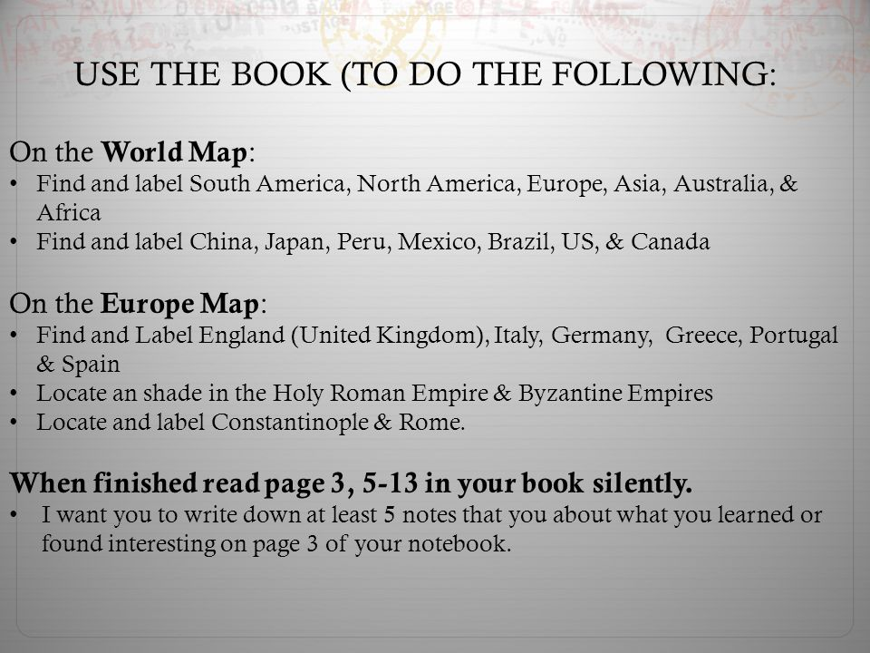 USE THE BOOK (TO DO THE FOLLOWING: On the World Map : Find and label South America, North America, Europe, Asia, Australia, & Africa Find and label China, Japan, Peru, Mexico, Brazil, US, & Canada On the Europe Map : Find and Label England (United Kingdom), Italy, Germany, Greece, Portugal & Spain Locate an shade in the Holy Roman Empire & Byzantine Empires Locate and label Constantinople & Rome.