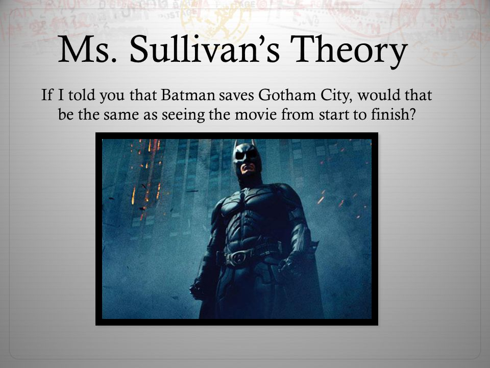 Ms. Sullivan's Theory If I told you that Batman saves Gotham City, would that be the same as seeing the movie from start to finish?