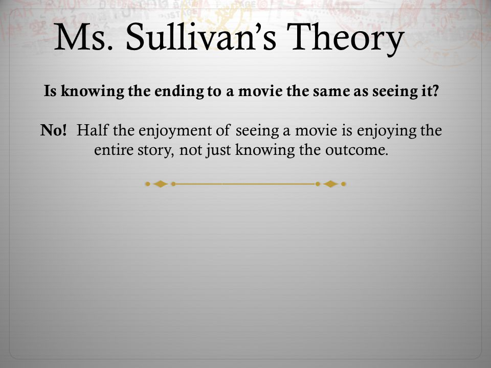 Ms.Sullivan's Theory Is knowing the ending to a movie the same as seeing it.