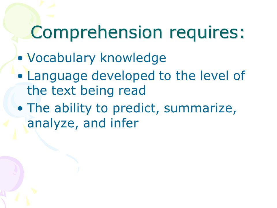 Comprehension requires: Vocabulary knowledge Language developed to the level of the text being read The ability to predict, summarize, analyze, and in