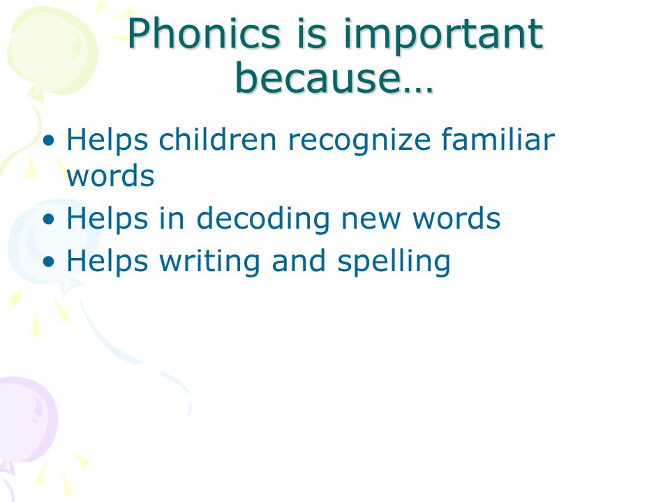 Phonics is important because… Helps children recognize familiar words Helps in decoding new words Helps writing and spelling