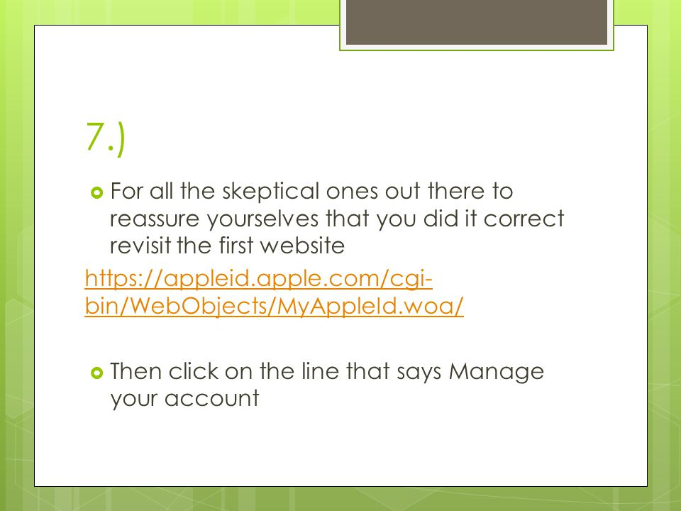 7.)  For all the skeptical ones out there to reassure yourselves that you did it correct revisit the first website https://appleid.apple.com/cgi- bin/WebObjects/MyAppleId.woa/  Then click on the line that says Manage your account