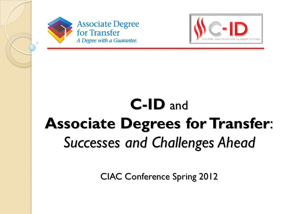 C-ID and Associate Degrees for Transfer: Successes and Challenges Ahead CIAC Conference Spring 2012