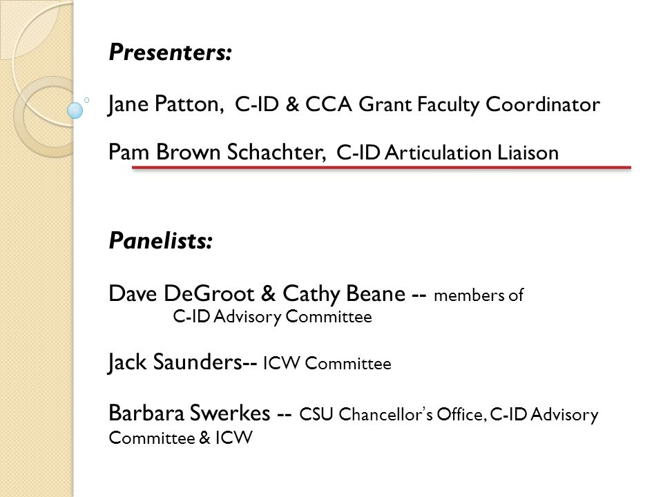 Presenters: Jane Patton, C-ID & CCA Grant Faculty Coordinator Pam Brown Schachter, C-ID Articulation Liaison Panelists: Dave DeGroot & Cathy Beane -- members of C-ID Advisory Committee Jack Saunders-- ICW Committee Barbara Swerkes -- CSU Chancellor's Office, C-ID Advisory Committee & ICW