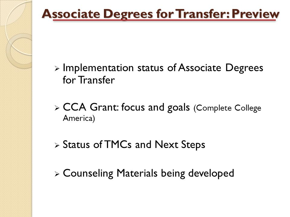 Associate Degrees for Transfer: Preview  Implementation status of Associate Degrees for Transfer  CCA Grant: focus and goals (Complete College America)  Status of TMCs and Next Steps  Counseling Materials being developed