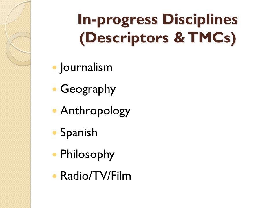 In-progress Disciplines (Descriptors & TMCs) Journalism Geography Anthropology Spanish Philosophy Radio/TV/Film
