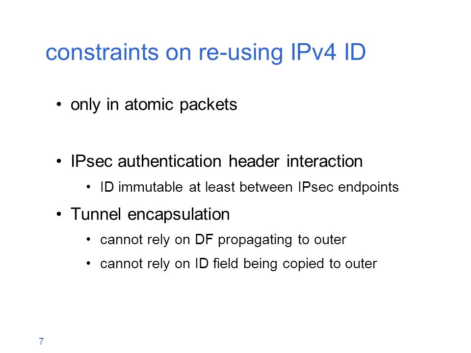 7 constraints on re-using IPv4 ID only in atomic packets IPsec authentication header interaction ID immutable at least between IPsec endpoints Tunnel encapsulation cannot rely on DF propagating to outer cannot rely on ID field being copied to outer