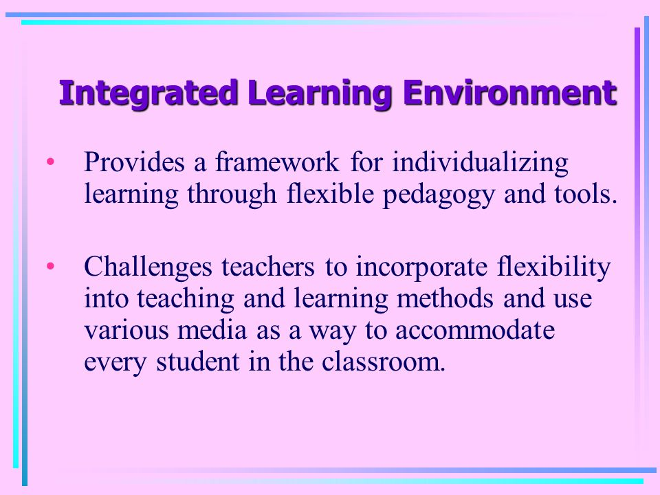 Integrated Learning Environment Integrated Learning Environment Provides a framework for individualizing learning through flexible pedagogy and tools.