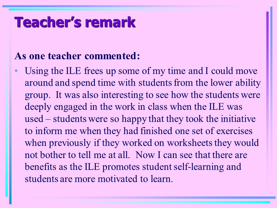 Teacher's remark As one teacher commented: Using the ILE frees up some of my time and I could move around and spend time with students from the lower