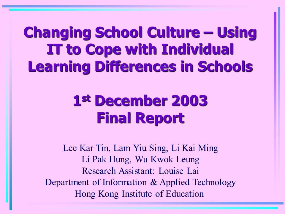 Changing School Culture – Using IT to Cope with Individual Learning Differences in Schools 1 st December 2003 Final Report Lee Kar Tin, Lam Yiu Sing,