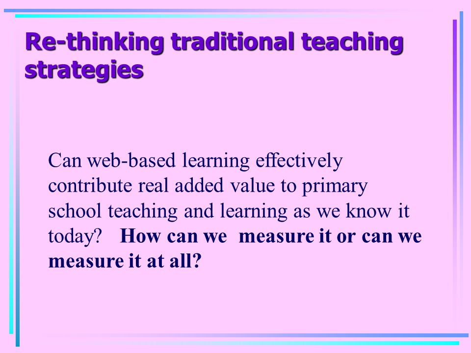 Re-thinking traditional teaching strategies Can web-based learning effectively contribute real added value to primary school teaching and learning as